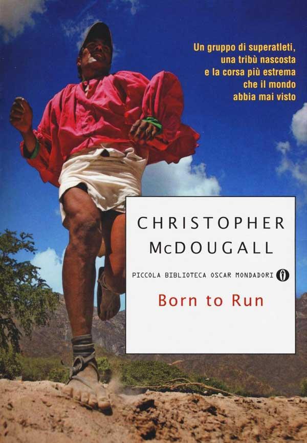 Born to Run. Un gruppo di superatleti, una tribù nascosta e la corsa più estrema che il mondo abbia visto di Christopher McDougall