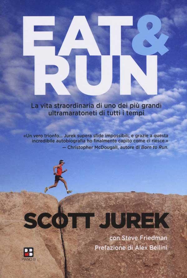 Eat & Run. La vita straordinaria di uno dei più grandi ultramaratoneti di tutti i tempi di Scott Jurek