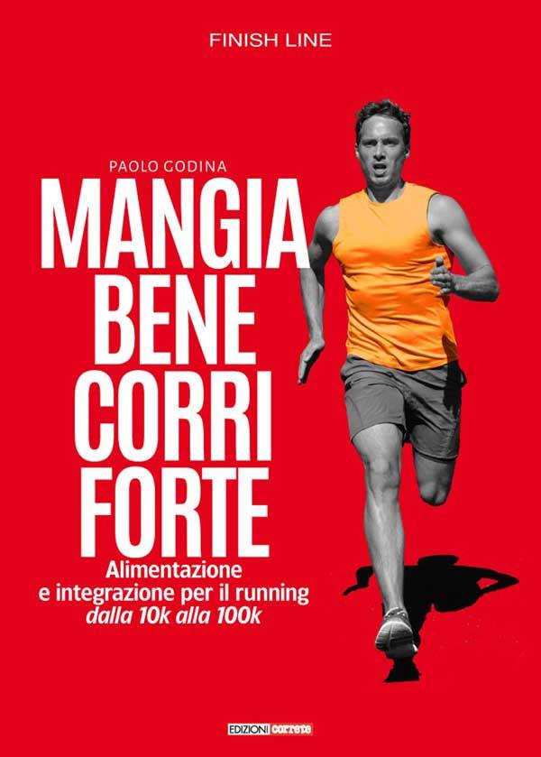 Mangia bene, corri forte. Alimentazione e integrazione per il running dalla 10k alla 100k di Paolo Godina